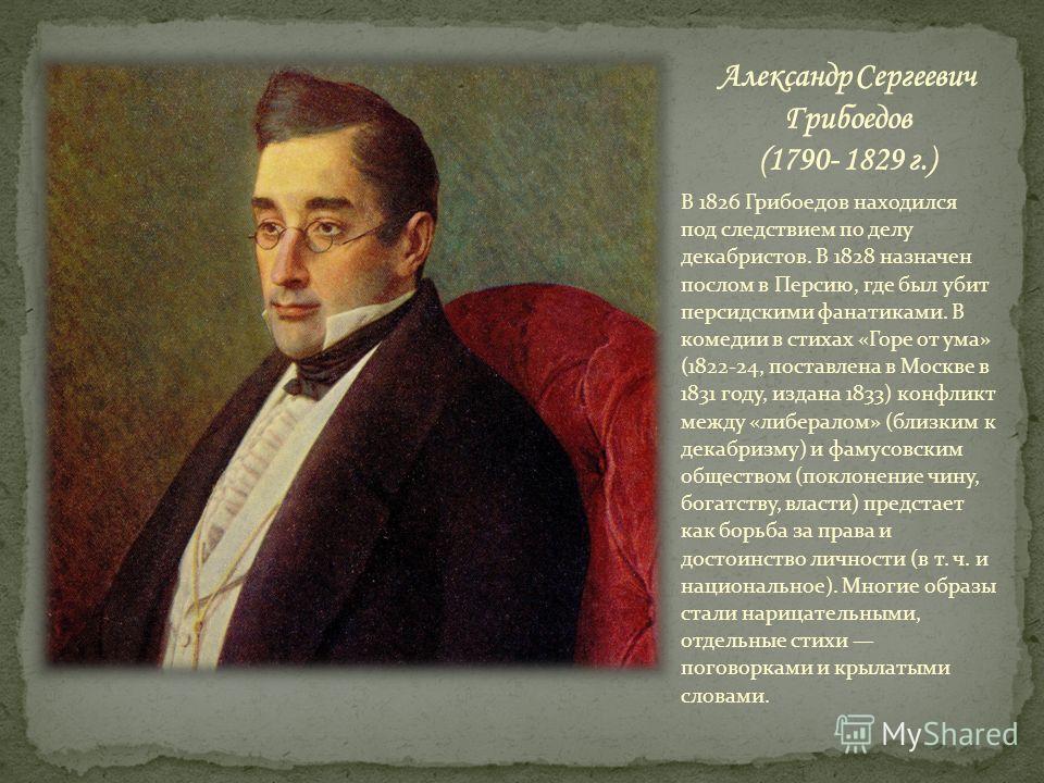 В 1826 Грибоедов находился под следствием по делу декабристов. В 1828 назначен послом в Персию, где был убит персидскими фанатиками. В комедии в стихах «Горе от ума» (1822-24, поставлена в Москве в 1831 году, издана 1833) конфликт между «либералом» (