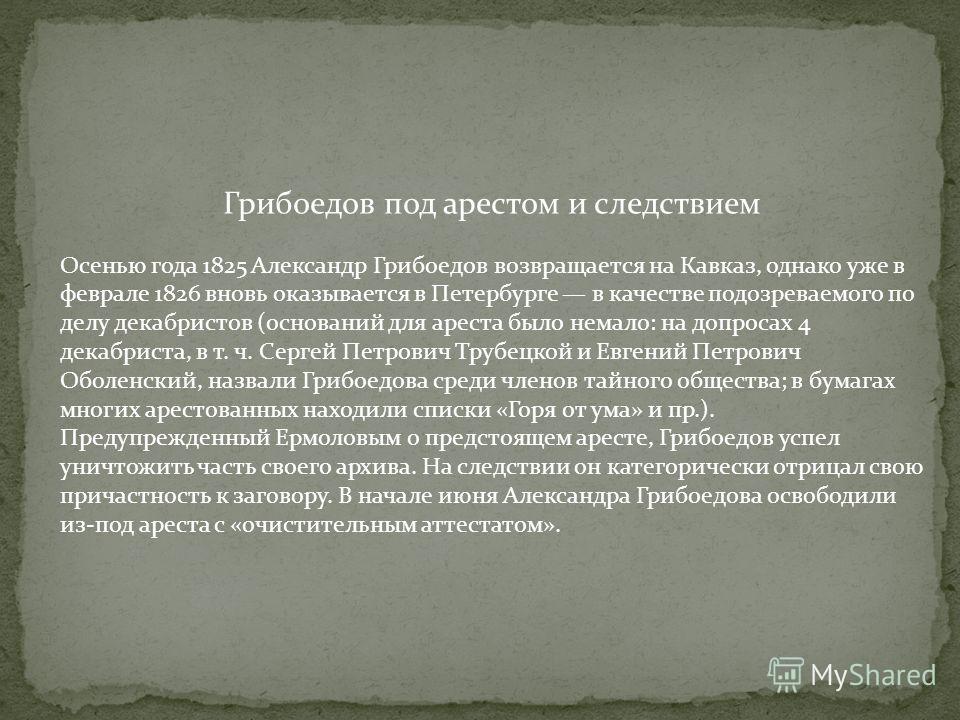 Грибоедов под арестом и следствием Осенью года 1825 Александр Грибоедов возвращается на Кавказ, однако уже в феврале 1826 вновь оказывается в Петербурге в качестве подозреваемого по делу декабристов (оснований для ареста было немало: на допросах 4 де