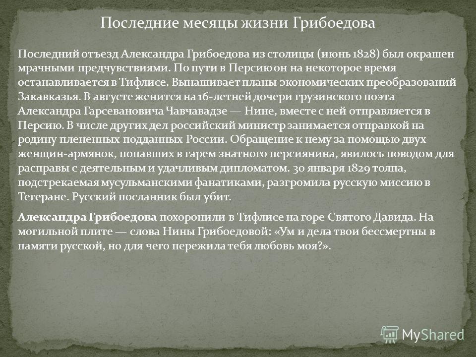 Последние месяцы жизни Грибоедова Последний отъезд Александра Грибоедова из столицы (июнь 1828) был окрашен мрачными предчувствиями. По пути в Персию он на некоторое время останавливается в Тифлисе. Вынашивает планы экономических преобразований Закав