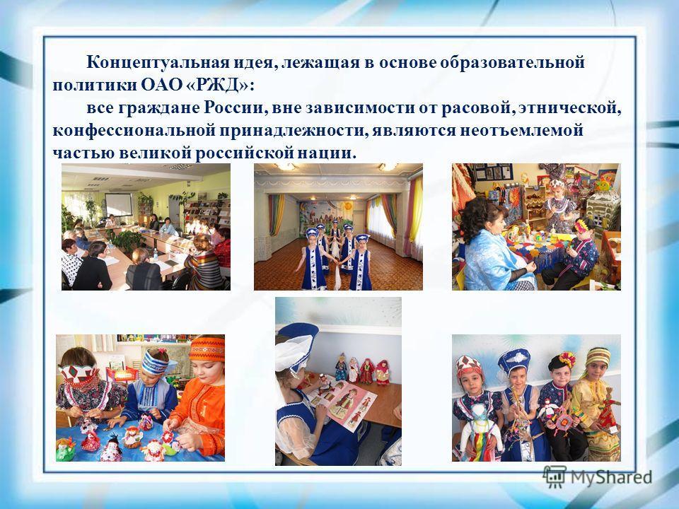 Концептуальная идея, лежащая в основе образовательной политики ОАО «РЖД»: все граждане России, вне зависимости от расовой, этнической, конфессиональной принадлежности, являются неотъемлемой частью великой российской нации.