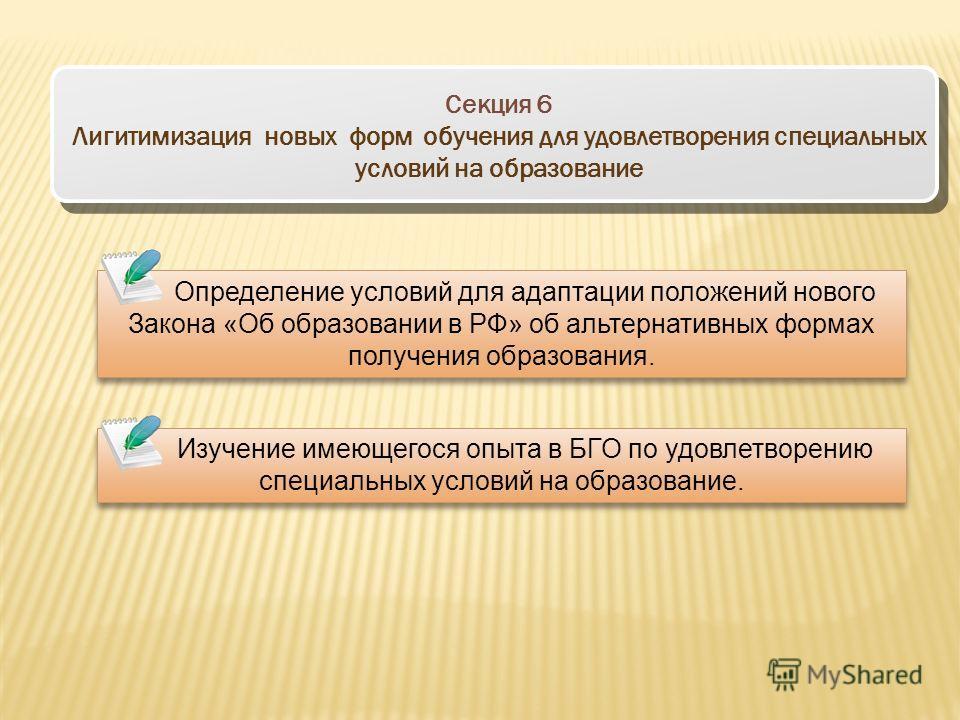 Секция 6 Лигитимизация новых форм обучения для удовлетворения специальных условий на образование Определение условий для адаптации положений нового Закона «Об образовании в РФ» об альтернативных формах получения образования. Изучение имеющегося опыта