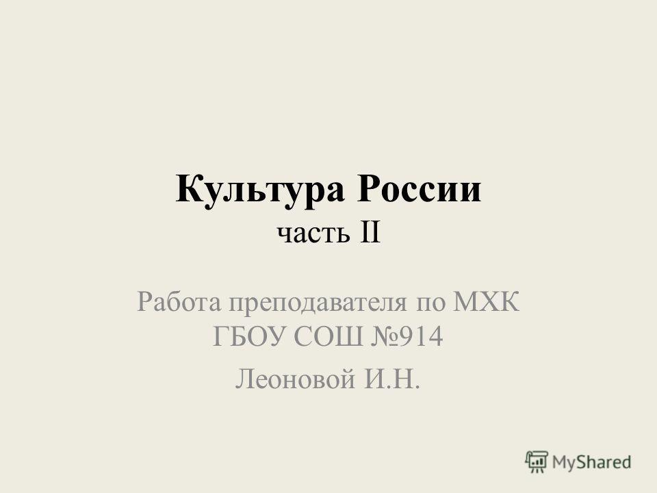 Культура России часть II Работа преподавателя по МХК ГБОУ СОШ 914 Леоновой И.Н.