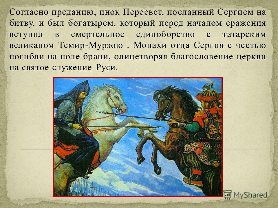 Согласно преданию, инок Пересвет, посланный Сергием на битву, и был богатырем, который перед началом сражения вступил в смертельное единоборство с татарским великаном Темир-Мурзою. Монахи отца Сергия с честью погибли на поле брани, олицетворяя благос