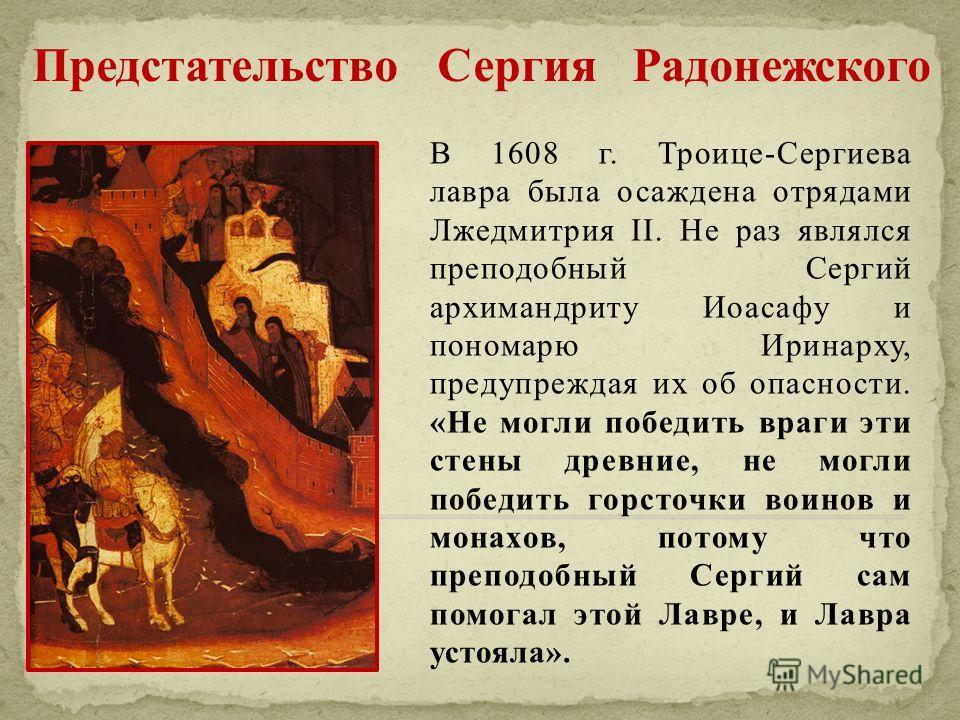 В 1608 г. Троице-Сергиева лавра была осаждена отрядами Лжедмитрия II. Не раз являлся преподобный Сергий архимандриту Иоасафу и пономарю Иринарху, предупреждая их об опасности. «Не могли победить враги эти стены древние, не могли победить горсточки во