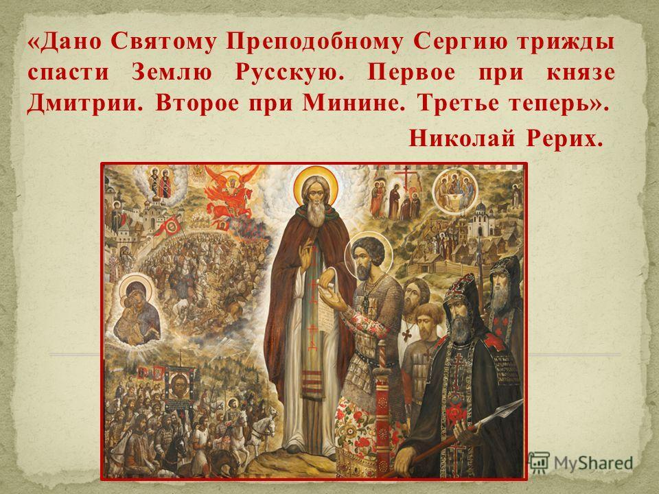«Дано Святому Преподобному Сергию трижды спасти Землю Русскую. Первое при князе Дмитрии. Второе при Минине. Третье теперь». Николай Рерих.