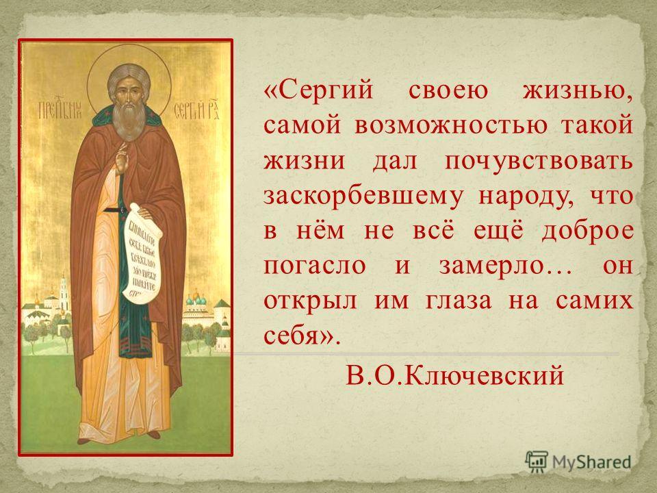 «Сергий своею жизнью, самой возможностью такой жизни дал почувствовать заскорбевшему народу, что в нём не всё ещё доброе погасло и замерло… он открыл им глаза на самих себя». В.О.Ключевский