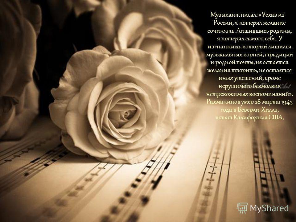 Музыкант писал: «Уехав из России, я потерял желание сочинять. Лишившись родины, я потерял самого себя. У изгнанника, который лишился музыкальных корней, традиции и родной почвы, не остается желания творить, не остается иных утешений, кроме нерушимого