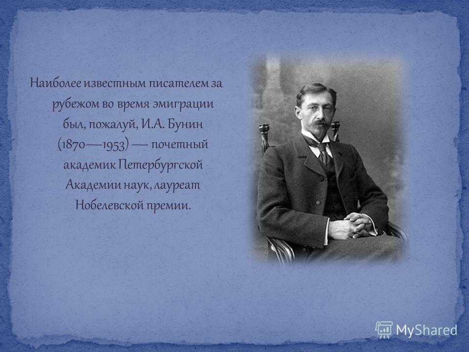 Наиболее известным писателем за рубежом во время эмиграции был, пожалуй, И.А. Бунин (18701953) почетный академик Петербургской Академии наук, лауреат Нобелевской премии.