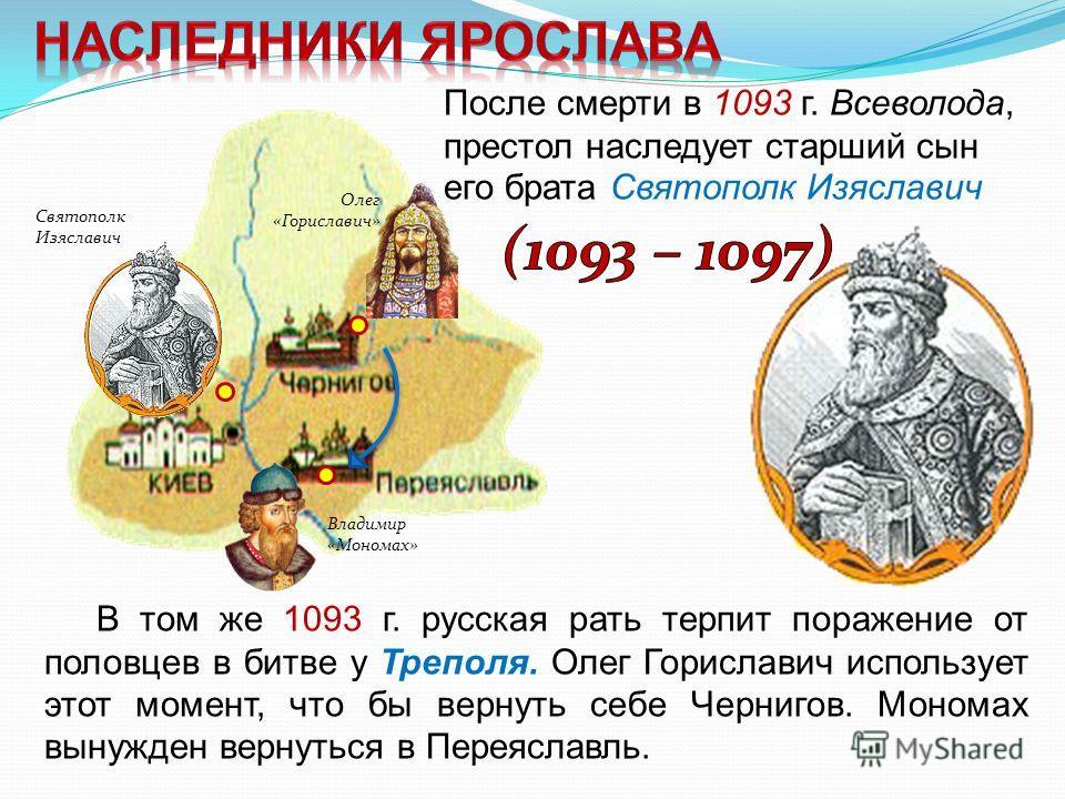 После смерти в 1093 г. Всеволода, престол наследует старший сын его брата Святополк Изяславич Владимир «Мономах» В том же 1093 г. русская рать терпит поражение от половцев в битве у Треполя. Олег Гориславич использует этот момент, что бы вернуть себе