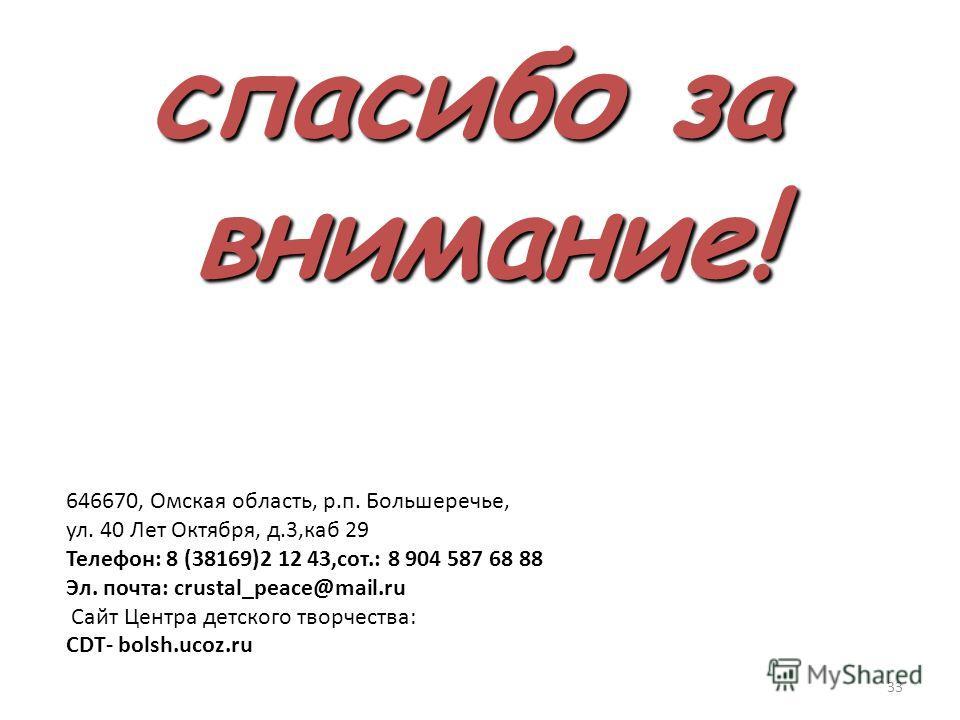 спасибо за внимание! 646670, Омская область, р.п. Большеречье, ул. 40 Лет Октября, д.3,каб 29 Телефон: 8 (38169)2 12 43,сот.: 8 904 587 68 88 Эл. почта: crustal_peace@mail.ru Сайт Центра детского творчества: CDT- bolsh.ucoz.ru 33