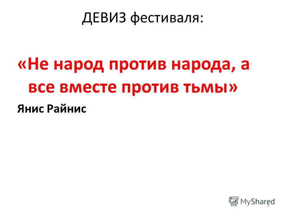 ДЕВИЗ фестиваля: «Не народ против народа, а все вместе против тьмы» Янис Райнис 9