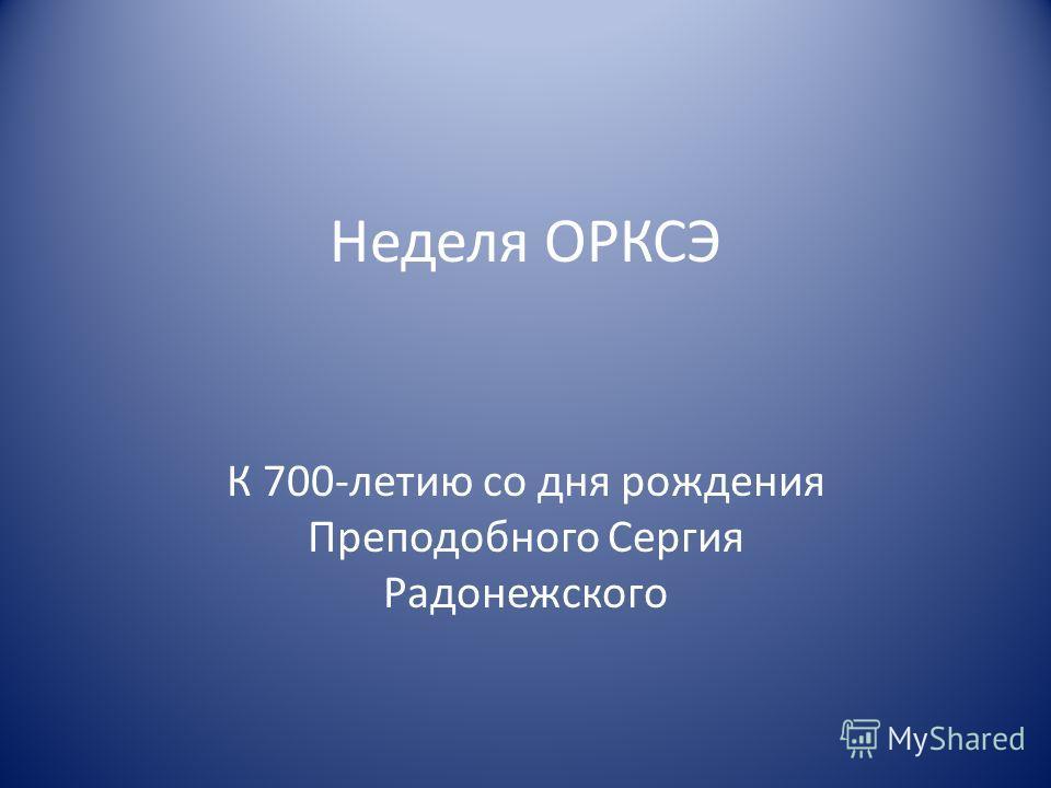 Неделя ОРКСЭ К 700-летию со дня рождения Преподобного Сергия Радонежского