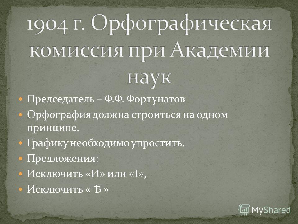 Председатель – Ф.Ф. Фортунатов Орфография должна строиться на одном принципе. Графику необходимо упростить. Предложения: Исключить «И» или «I», Исключить « Ѣ »