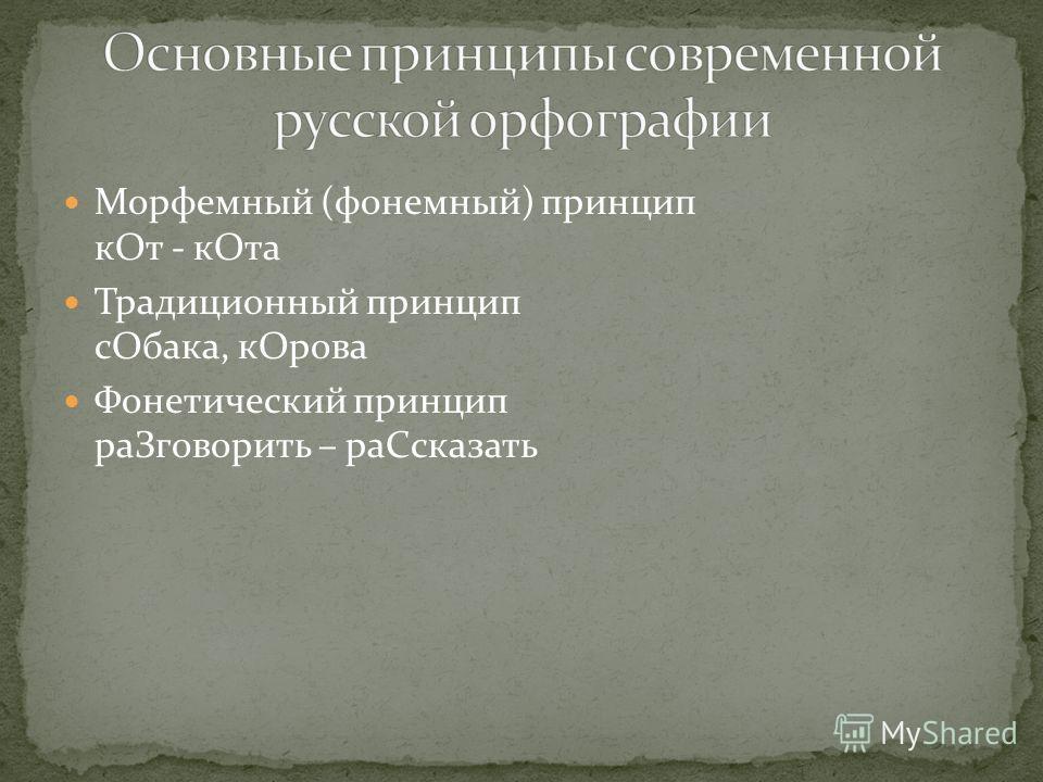 Морфемный (фонемный) принцип к От - к Ота Традиционный принцип с Обака, к Орова Фонетический принцип ра Зговорить – ра Ссказать
