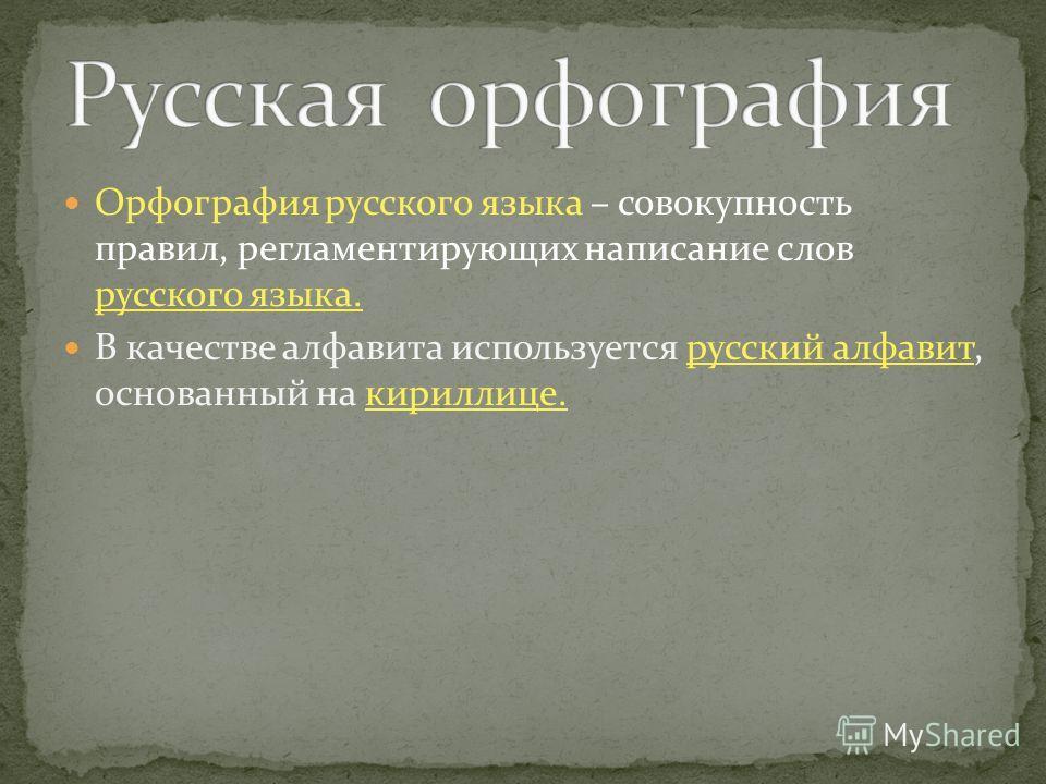 Орфография русского языка – совокупность правил, регламентирующих написание слов русского языка. В качестве алфавита используется русский алфавит, основанный на кириллице.