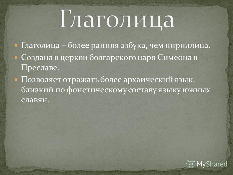 Глаголица – более ранняя азбука, чем кириллица. Создана в церкви болгарского царя Симеона в Преславе. Позволяет отражать более архаический язык, близкий по фонетическому составу языку южных славян.
