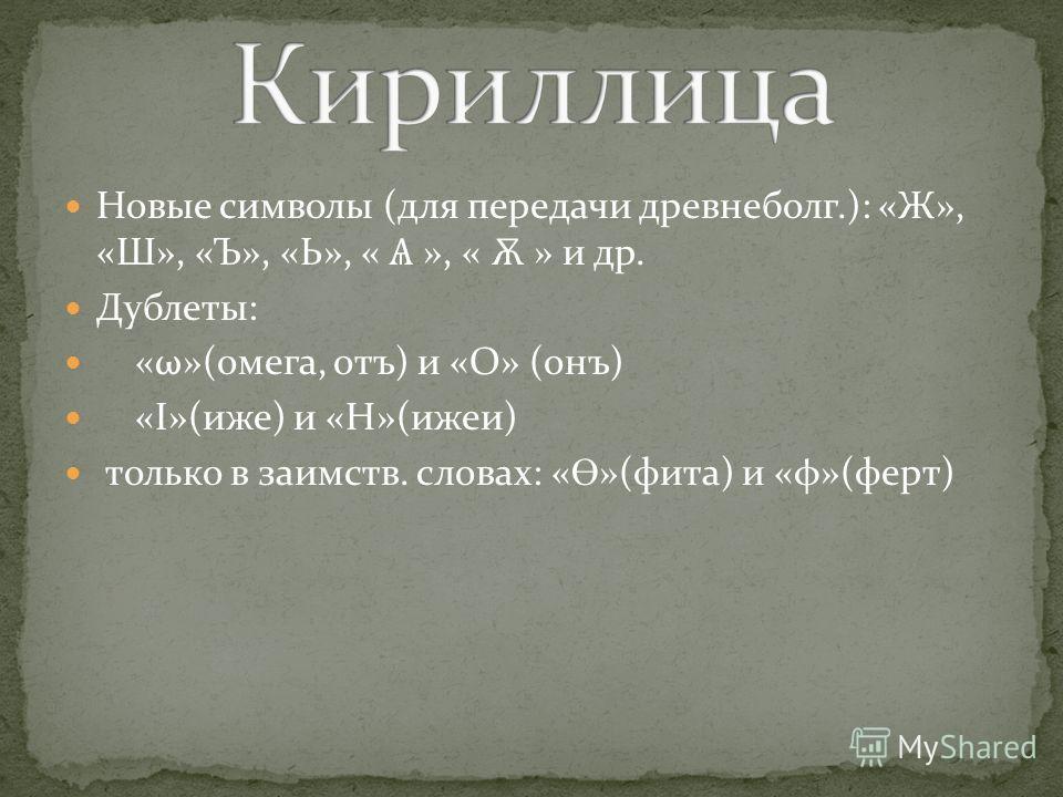 Новые символы (для передачи древнеболг.): «Ж», «Ш», «Ъ», «Ь», « Ѧ », « Ѫ » и др. Дублеты: «ω»(омега, отъ) и «О» (онъ) «I»(иже) и «Н»(ижеи) только в заимств. словах: « Ө »(фита) и «φ»(ферт)