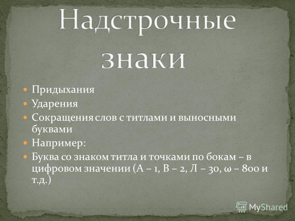 Придыхания Ударения Сокращения слов с титлами и выносными буквами Например: Буква со знаком титла и точками по бокам – в цифровом значении (А – 1, В – 2, Л – 30, ω – 800 и т.д.)