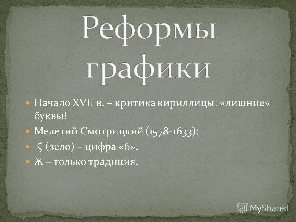Начало XVII в. – критика кириллицы: «лишние» буквы! Мелетий Смотрицкий (1578-1633): Ϛ (зело) – цифра «6». Ѫ – только традиция.