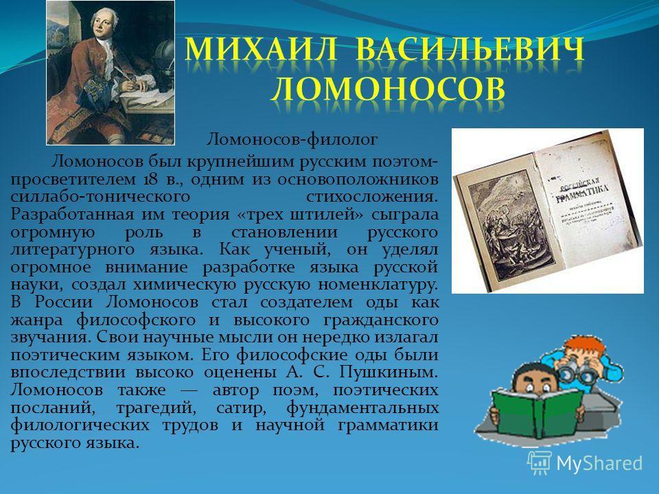Ломоносов-филолог Ломоносов был крупнейшим русским поэтом- просветителем 18 в., одним из основоположников силлабо-тонического стихосложения. Разработанная им теория «трех штилей» сыграла огромную роль в становлении русского литературного языка. Как у