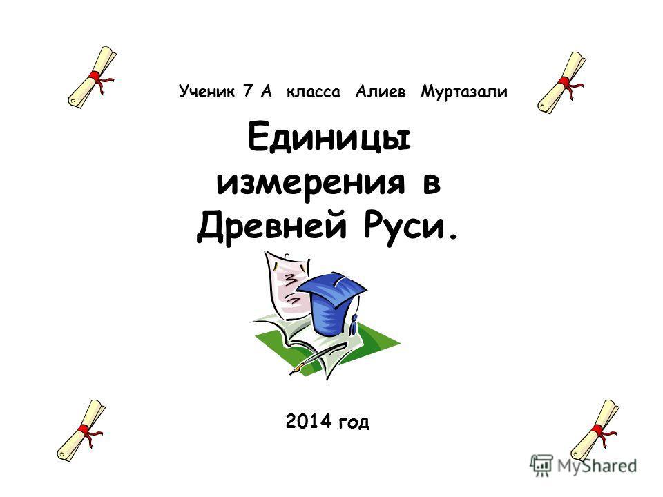 Ученик 7 А класса Алиев Муртазали Единицы измерения в Древней Руси. 2014 год