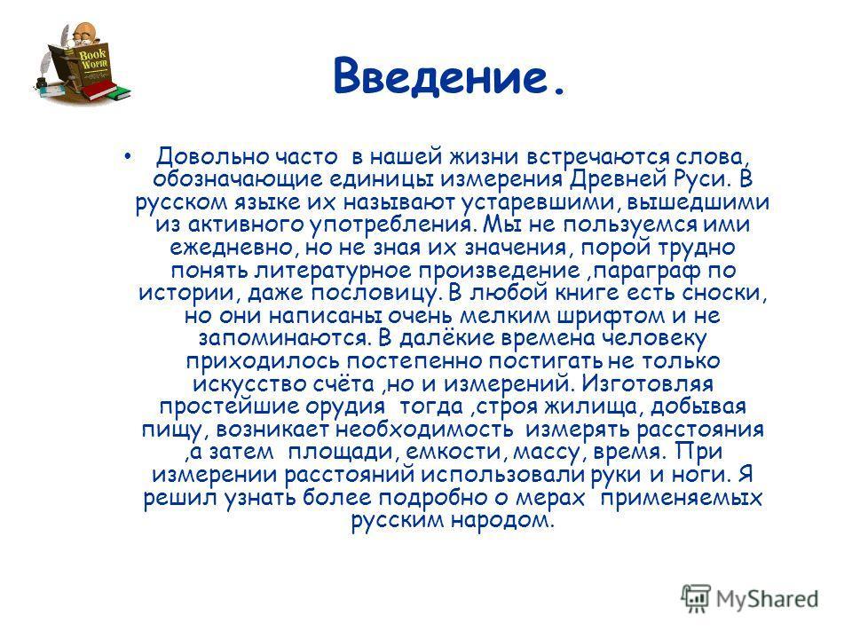 Довольно часто в нашей жизни встречаются слова, обозначающие единицы измерения Древней Руси. В русском языке их называют устаревшими, вышедшими из активного употребления. Мы не пользуемся ими ежедневно, но не зная их значения, порой трудно понять лит