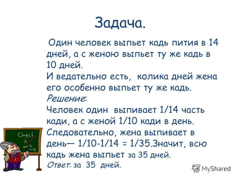 Задача. Один человек выпьет кадь пития в 14 дней, а с женою выпьет ту же кадь в 10 дней. И ведательно есть, колика дней жена его особенно выпьет ту же кадь. Решение: Человек один выпивает 1/14 часть кади, а с женой 1/10 кади в день. Следовательно, же