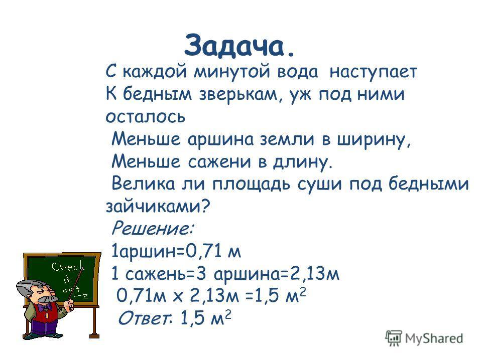 Задача. С каждой минутой вода наступает К бедным зверькам, уж под ними осталось Меньше аршина земли в ширину, Меньше сажени в длину. Велика ли площадь суши под бедными зайчиками? Решение: 1 аршин=0,71 м 1 сажень=3 аршина=2,13 м 0,71 м х 2,13 м =1,5 м