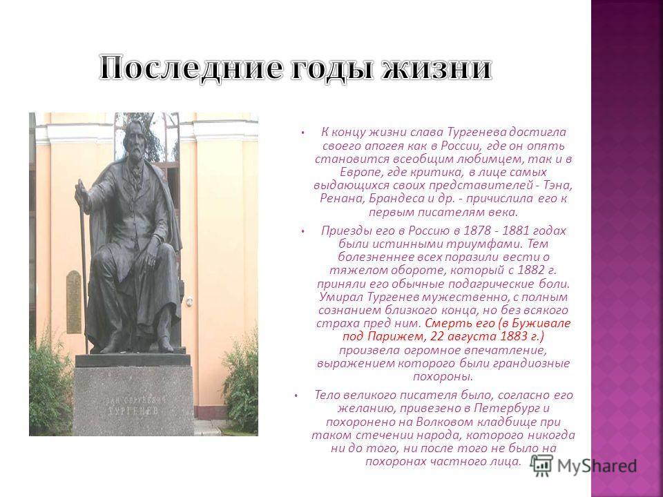 К концу жизни слава Тургенева достигла своего апогея как в России, где он опять становится всеобщим любимцем, так и в Европе, где критика, в лице самых выдающихся своих представителей - Тэна, Ренана, Брандеса и др. - причислила его к первым писателям