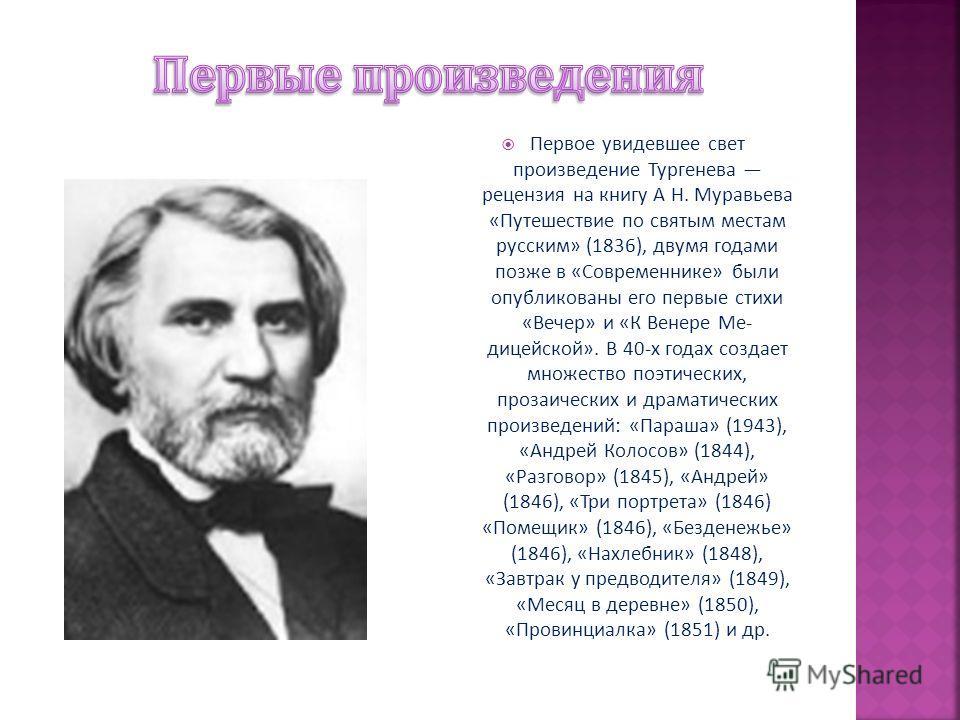 Первое увидевшее свет произведение Тургенева рецензия на книгу А Н. Муравьева « Путешествие по святым местам русским » (1836), двумя годами позже в « Современнике » были опубликованы его первые стихи « Вечер » и « К Венере Ме - лицейской ». В 40- х г