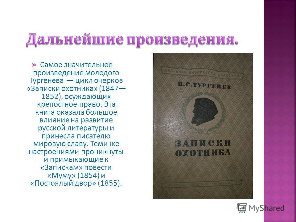 Самое значительное произведение молодого Тургенева цикл очерков « Записки охотника » (1847 1852), осуждающих крепостное право. Эта книга оказала большое влияние на развитие русской литературы и принесла писателю мировую славу. Теми же настроениями пр