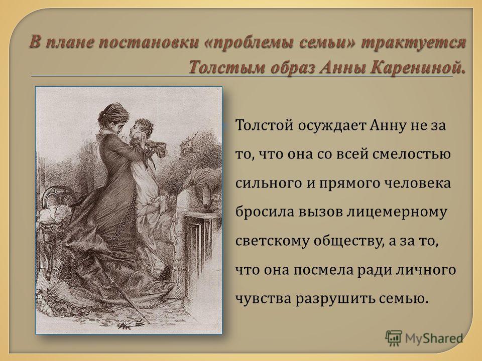 Толстой осуждает Анну не за то, что она со всей смелостью сильного и прямого человека бросила вызов лицемерному светскому обществу, а за то, что она посмела ради личного чувства разрушить семью.