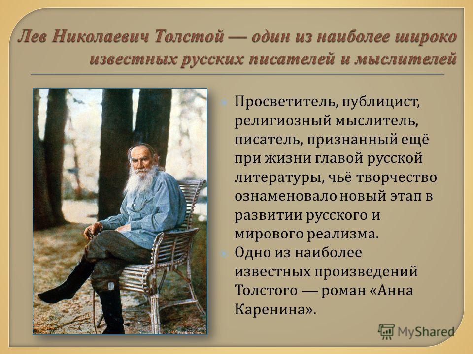 Просветитель, публицист, религиозный мыслитель, писатель, признанный ещё при жизни главой русской литературы, чьё творчество ознаменовало новый этап в развитии русского и мирового реализма. Одно из наиболее известных произведений Толстого роман « Анн