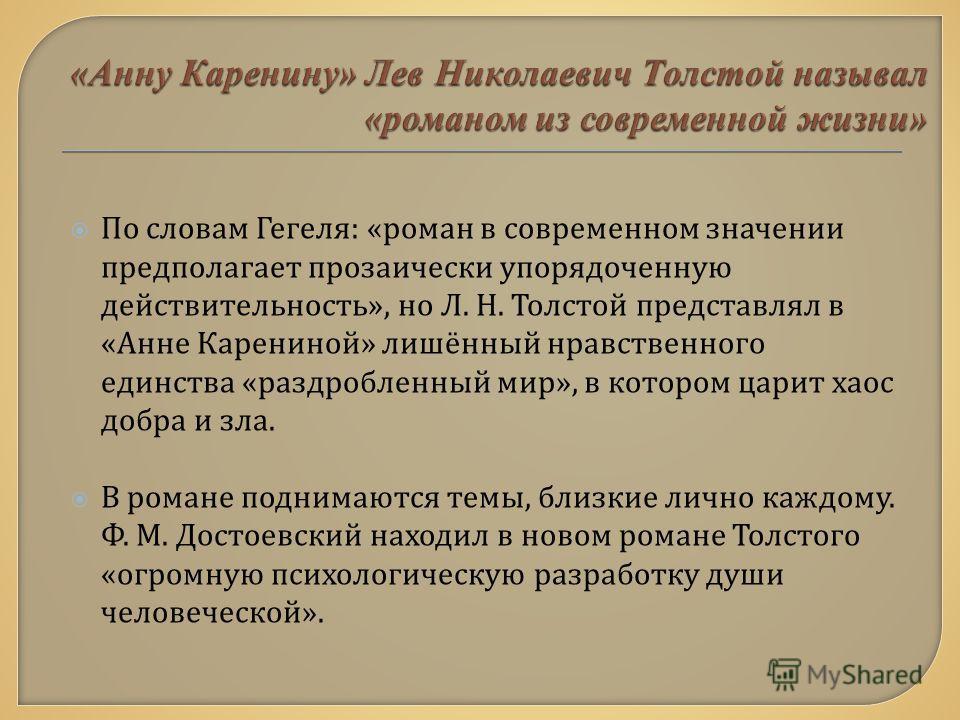 По словам Гегеля : « роман в современном значении предполагает прозаически упорядоченную действительность », но Л. Н. Толстой представлял в « Анне Карениной » лишённый нравственного единства « раздробленный мир », в котором царит хаос добра и зла. В