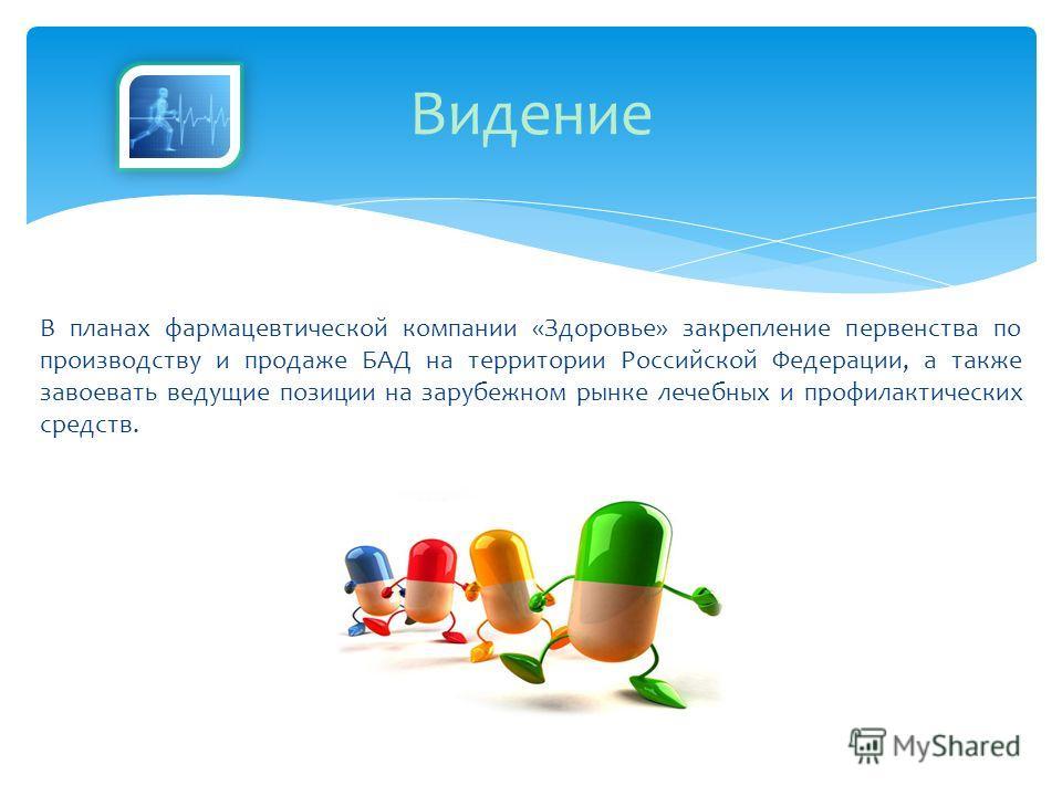 В планах фармацевтической компании «Здоровье» закрепление первенства по производству и продаже БАД на территории Российской Федерации, а также завоевать ведущие позиции на зарубежном рынке лечебных и профилактических средств. Видение