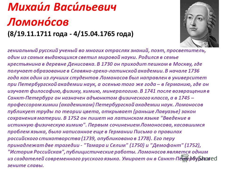 Михаи́л Васи́льевич Ломоно́сов (8/19.11.1711 года - 4/15.04.1765 года) гениальный русский ученый во многих отраслях знаний, поэт, просветитель, один из самых выдающихся светил мировой науки. Родился в семье крестьянина в деревне Денисовка. В 1730 он