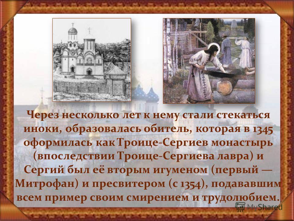 Через несколько лет к нему стали стекаться иноки, образовалась обитель, которая в 1345 оформилась как Троице-Сергиев монастырь (впоследствии Троице-Сергиева лавра) и Сергий был её вторым игуменом (первый Митрофан) и пресвитером (с 1354), подававшим в