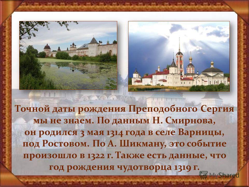 Точной даты рождения Преподобного Сергия мы не знаем. По данным Н. Смирнова, он родился 3 мая 1314 года в селе Варницы, под Ростовом. По А. Шикману, это событие произошло в 1322 г. Также есть данные, что год рождения чудотворца 1319 г.