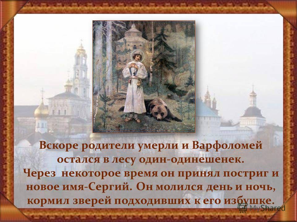 Вскоре родители умерли и Варфоломей остался в лесу один-одинешенек. Через некоторое время он принял постриг и новое имя-Сергий. Он молился день и ночь, кормил зверей подходивших к его избушке.