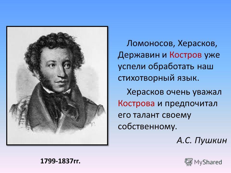 Ломоносов, Херасков, Державин и Костров уже успели обработать наш стихотворный язык. Херасков очень уважал Кострова и предпочитал его талант своему собственному. А.С. Пушкин 1799-1837 гг.