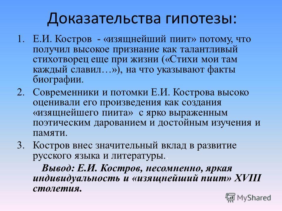 Доказательства гипотезы: 1.Е.И. Костров - «изящнейший пиит» потому, что получил высокое признание как талантливый стихотворец еще при жизни («Стихи мои там каждый славил…»), на что указывают факты биографии. 2. Современники и потомки Е.И. Кострова вы
