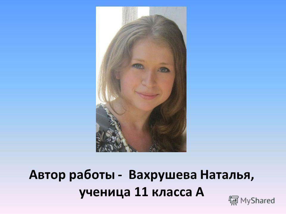 Автор работы - Вахрушева Наталья, ученица 11 класса А