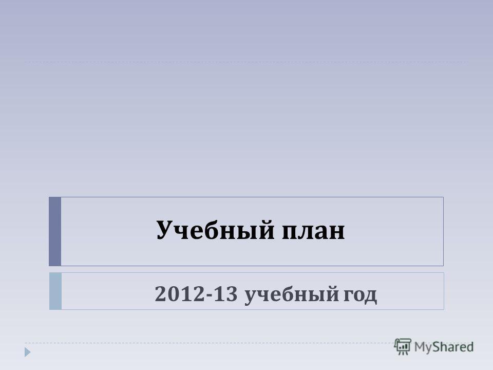 Учебный план 2012-13 учебный год