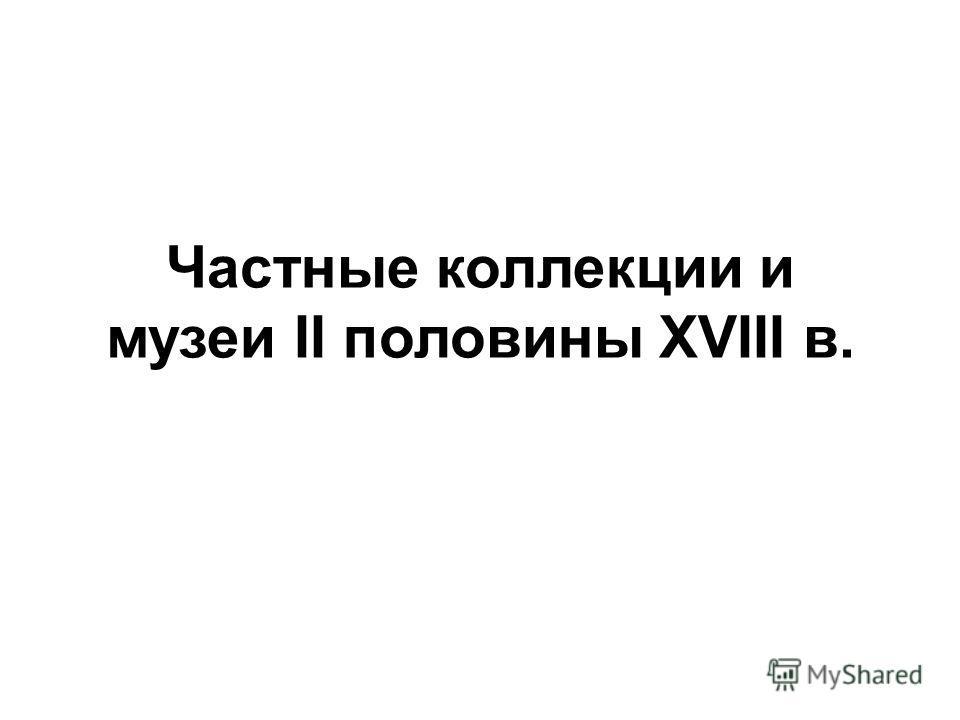 Частные коллекции и музеи II половины XVIII в.