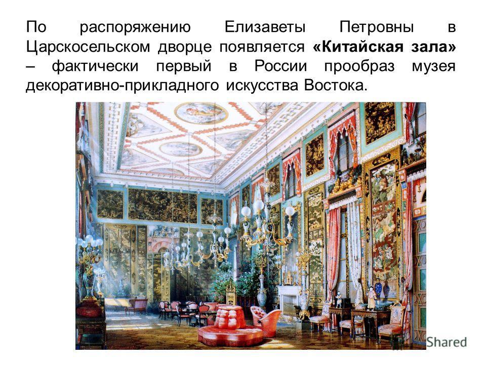 По распоряжению Елизаветы Петровны в Царскосельском дворце появляется «Китайская зала» – фактически первый в России прообраз музея декоративно-прикладного искусства Востока.