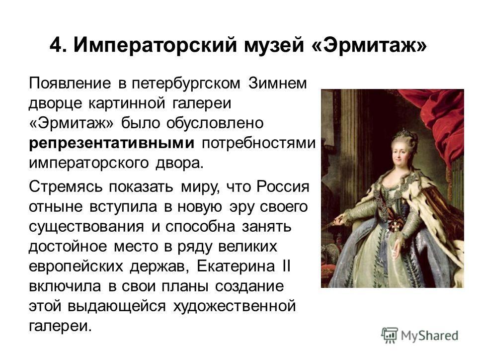 4. Императорский музей «Эрмитаж» Появление в петербургском Зимнем дворце картинной галереи «Эрмитаж» было обусловлено репрезентативными потребностями императорского двора. Стремясь показать миру, что Россия отныне вступила в новую эру своего существо