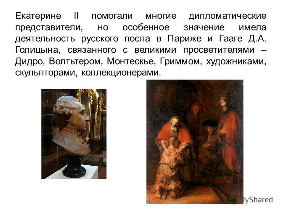 Екатерине II помогали многие дипломатические представители, но особенное значение имела деятельность русского посла в Париже и Гааге Д.А. Голицына, связанного с великими просветителями – Дидро, Волтьтером, Монтескье, Гриммом, художниками, скульпторам