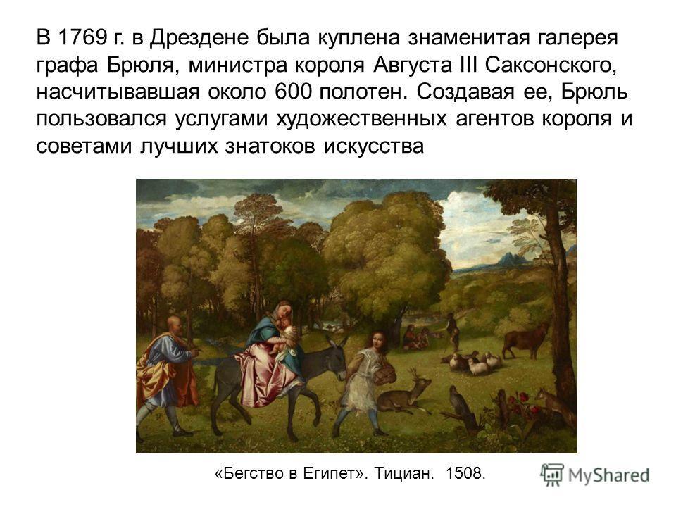 В 1769 г. в Дрездене была куплена знаменитая галерея графа Брюля, министра короля Августа III Саксонского, насчитывавшая около 600 полотен. Создавая ее, Брюль пользовался услугами художественных агентов короля и советами лучших знатоков искусства «Бе