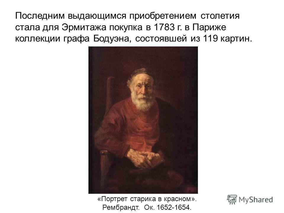 Последним выдающимся приобретением столетия стала для Эрмитажа покупка в 1783 г. в Париже коллекции графа Бодуэна, состоявшей из 119 картин. «Портрет старика в красном». Рембрандт. Ок. 1652-1654.