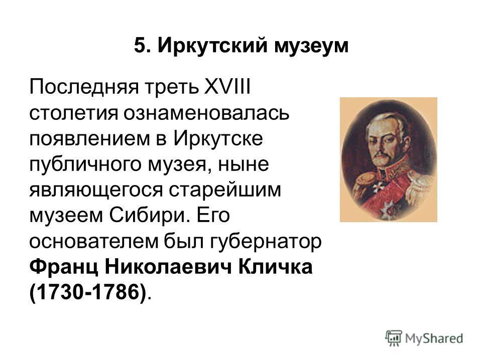 5. Иркутский музеум Последняя треть XVIII столетия ознаменовалась появлением в Иркутске публичного музея, ныне являющегося старейшим музеем Сибири. Его основателем был губернатор Франц Николаевич Кличка (1730-1786).